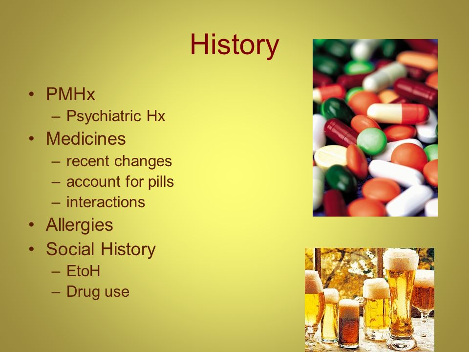 History PMHx –Psychiatric Hx Medicines –recent changes –account for pills –interactions Allergies Social History –EtoH –Drug use
