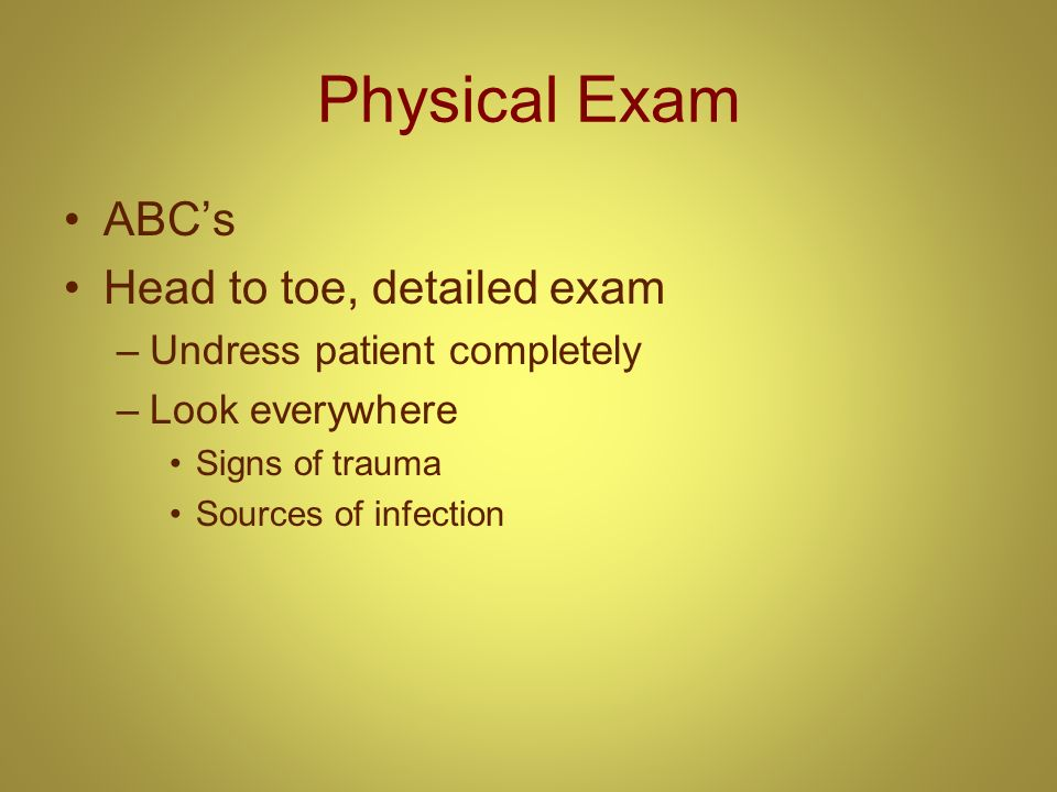 Physical Exam ABCs Head to toe, detailed exam –Undress patient completely –Look everywhere Signs of trauma Sources of infection