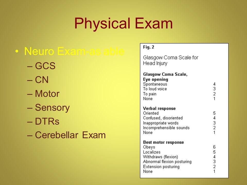 Physical Exam Neuro Exam-as able –GCS –CN –Motor –Sensory –DTRs –Cerebellar Exam