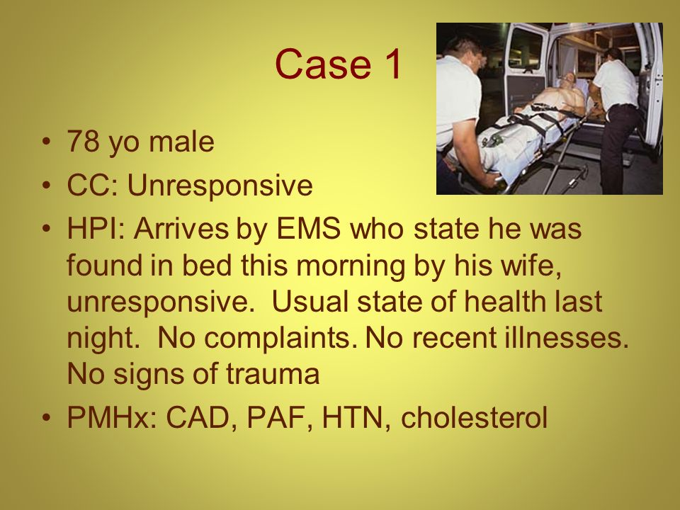 Case 1 78 yo male CC: Unresponsive HPI: Arrives by EMS who state he was found in bed this morning by his wife, unresponsive. Usual state of health las
