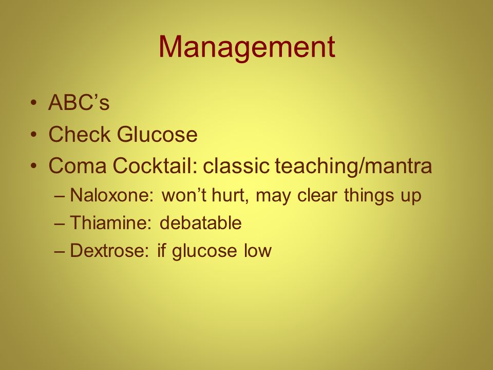 Management ABCs Check Glucose Coma Cocktail: classic teaching/mantra –Naloxone: wont hurt, may clear things up –Thiamine: debatable –Dextrose: if gluc
