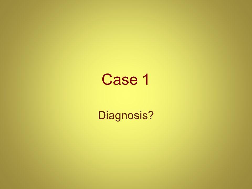 Case 1 Diagnosis?