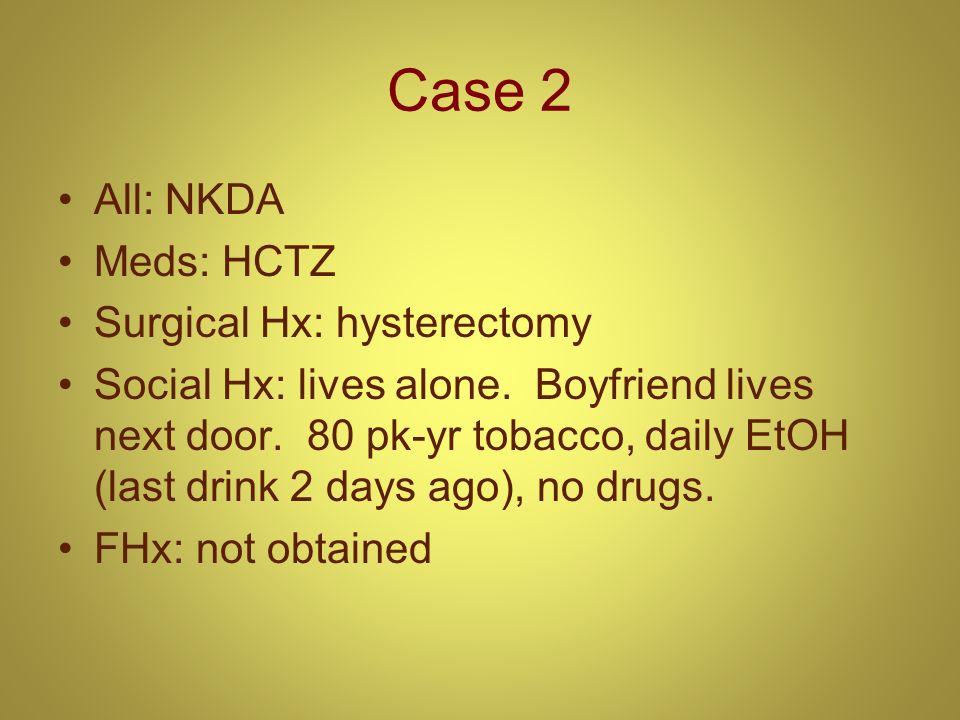 Case 2 All: NKDA Meds: HCTZ Surgical Hx: hysterectomy Social Hx: lives alone. Boyfriend lives next door. 80 pk-yr tobacco, daily EtOH (last drink 2 da