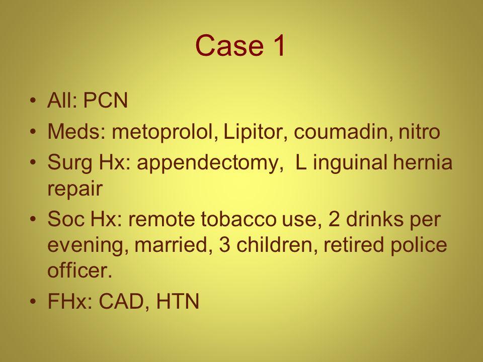 Case 1 All: PCN Meds: metoprolol, Lipitor, coumadin, nitro Surg Hx: appendectomy, L inguinal hernia repair Soc Hx: remote tobacco use, 2 drinks per ev