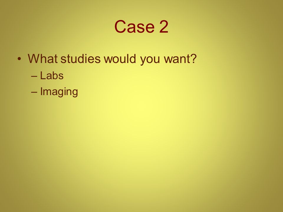 Case 2 What studies would you want? –Labs –Imaging