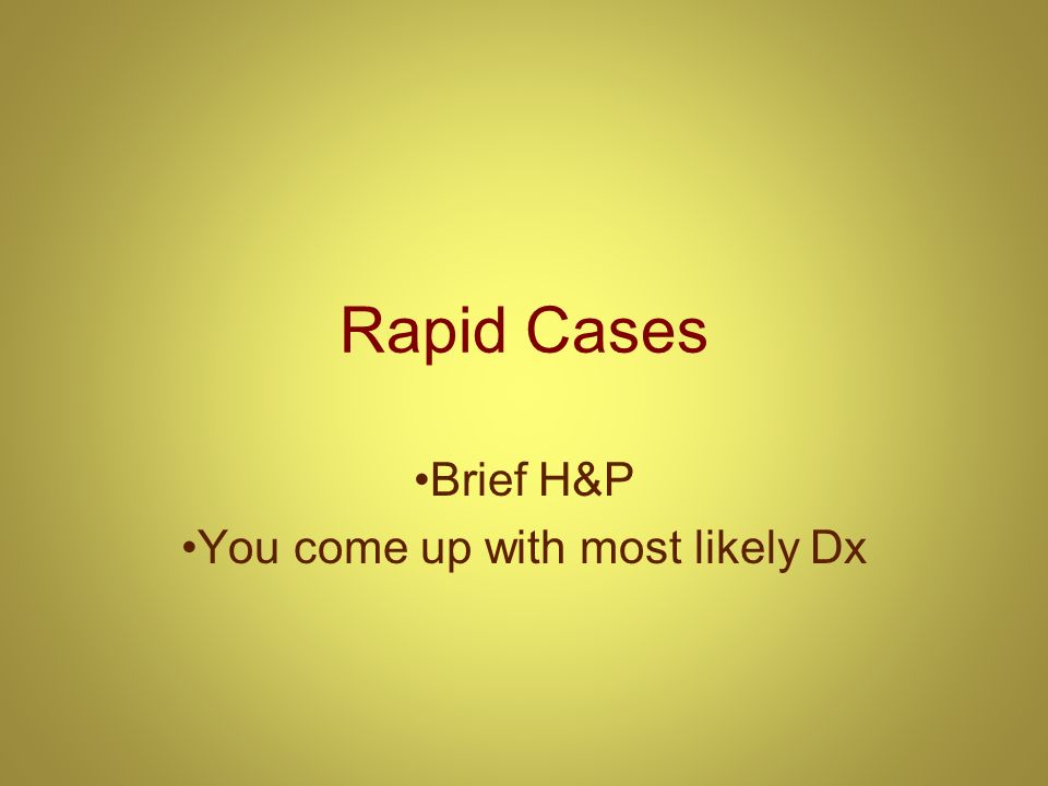 Rapid Cases Brief H&P You come up with most likely Dx