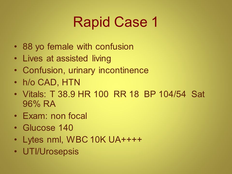 Rapid Case 1 88 yo female with confusion Lives at assisted living Confusion, urinary incontinence h/o CAD, HTN Vitals: T 38.9 HR 100 RR 18 BP 104/54 S