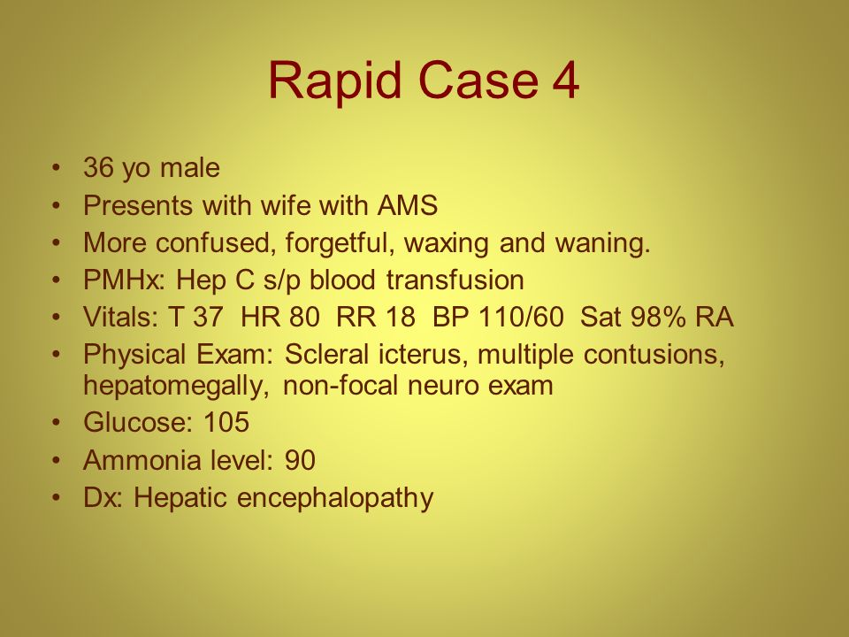 Rapid Case 4 36 yo male Presents with wife with AMS More confused, forgetful, waxing and waning. PMHx: Hep C s/p blood transfusion Vitals: T 37 HR 80