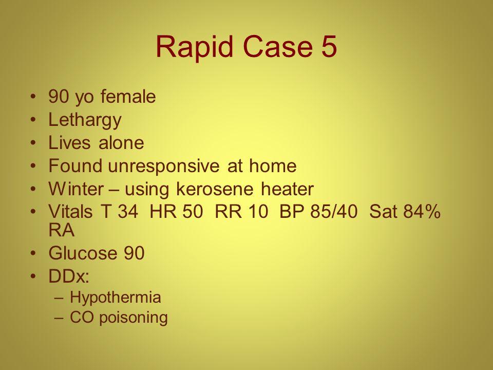 Rapid Case 5 90 yo female Lethargy Lives alone Found unresponsive at home Winter – using kerosene heater Vitals T 34 HR 50 RR 10 BP 85/40 Sat 84% RA G