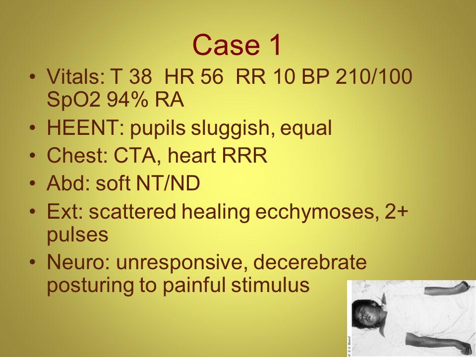 Case 1 Vitals: T 38 HR 56 RR 10 BP 210/100 SpO2 94% RA HEENT: pupils sluggish, equal Chest: CTA, heart RRR Abd: soft NT/ND Ext: scattered healing ecch