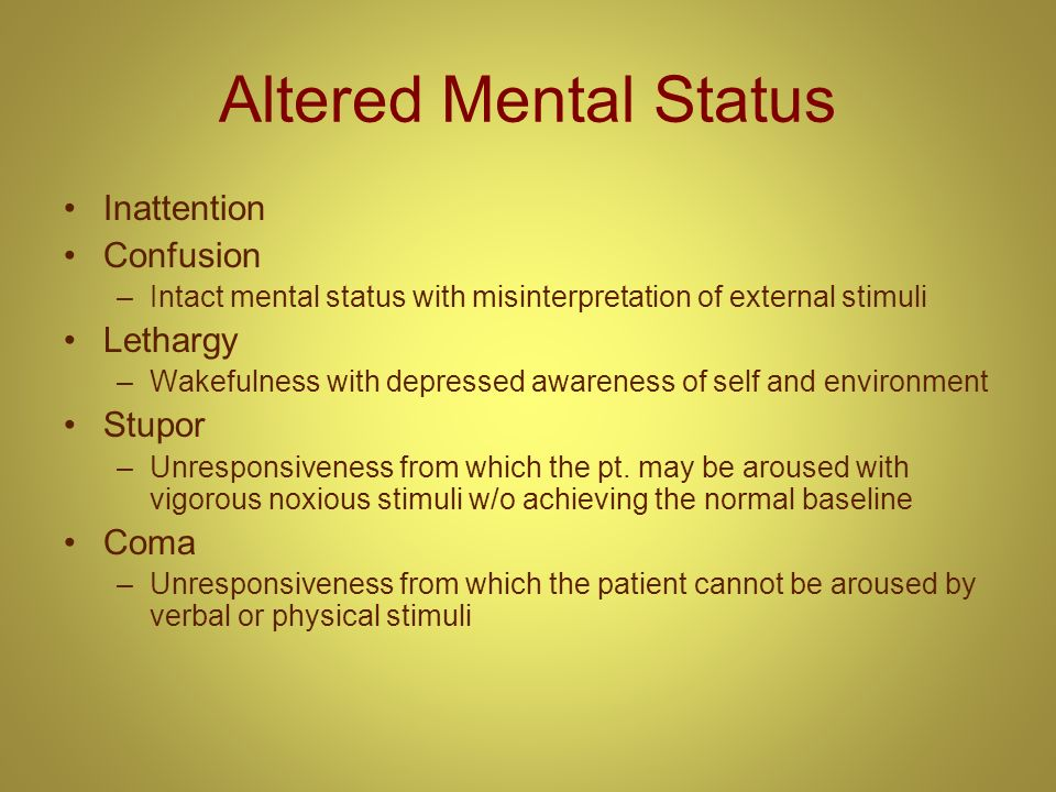 Altered Mental Status Inattention Confusion –Intact mental status with misinterpretation of external stimuli Lethargy –Wakefulness with depressed awar