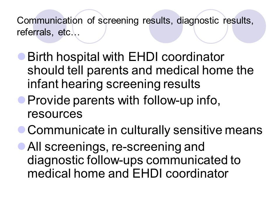 Communication of screening results, diagnostic results, referrals, etc… Birth hospital with EHDI coordinator should tell parents and medical home the infant hearing screening results Provide parents with follow-up info, resources Communicate in culturally sensitive means All screenings, re-screening and diagnostic follow-ups communicated to medical home and EHDI coordinator