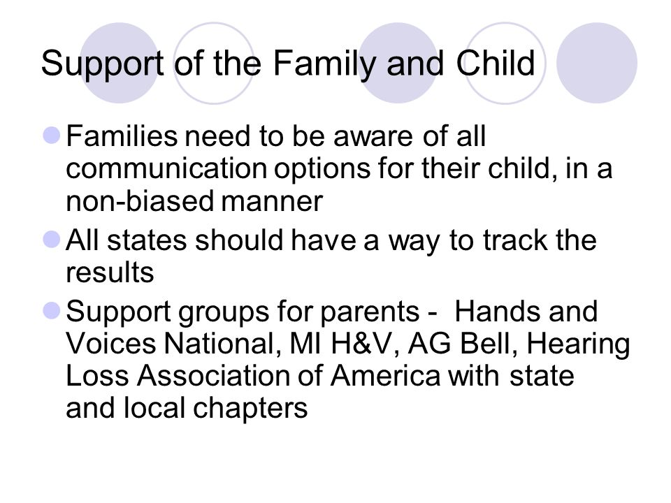 Support of the Family and Child Families need to be aware of all communication options for their child, in a non-biased manner All states should have a way to track the results Support groups for parents - Hands and Voices National, MI H&V, AG Bell, Hearing Loss Association of America with state and local chapters