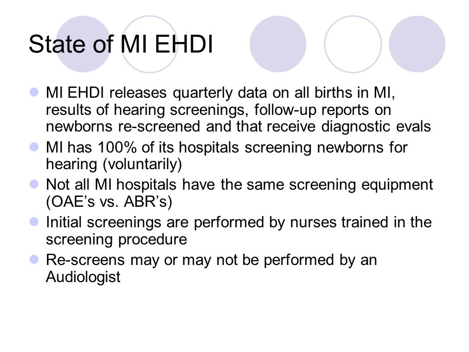 State of MI EHDI MI EHDI releases quarterly data on all births in MI, results of hearing screenings, follow-up reports on newborns re-screened and that receive diagnostic evals MI has 100% of its hospitals screening newborns for hearing (voluntarily) Not all MI hospitals have the same screening equipment (OAEs vs.