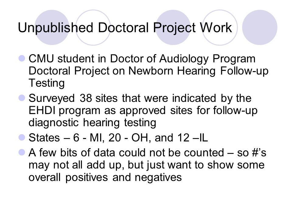 Unpublished Doctoral Project Work CMU student in Doctor of Audiology Program Doctoral Project on Newborn Hearing Follow-up Testing Surveyed 38 sites that were indicated by the EHDI program as approved sites for follow-up diagnostic hearing testing States – 6 - MI, 20 - OH, and 12 –IL A few bits of data could not be counted – so #s may not all add up, but just want to show some overall positives and negatives