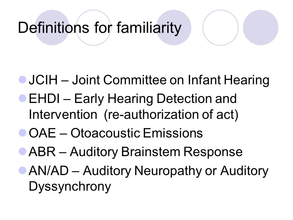 Definitions for familiarity JCIH – Joint Committee on Infant Hearing EHDI – Early Hearing Detection and Intervention (re-authorization of act) OAE – Otoacoustic Emissions ABR – Auditory Brainstem Response AN/AD – Auditory Neuropathy or Auditory Dyssynchrony