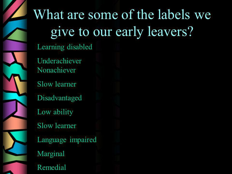 What are some of the labels we give to our early leavers? Learning disabled Underachiever Nonachiever Slow learner Disadvantaged Low ability Slow lear