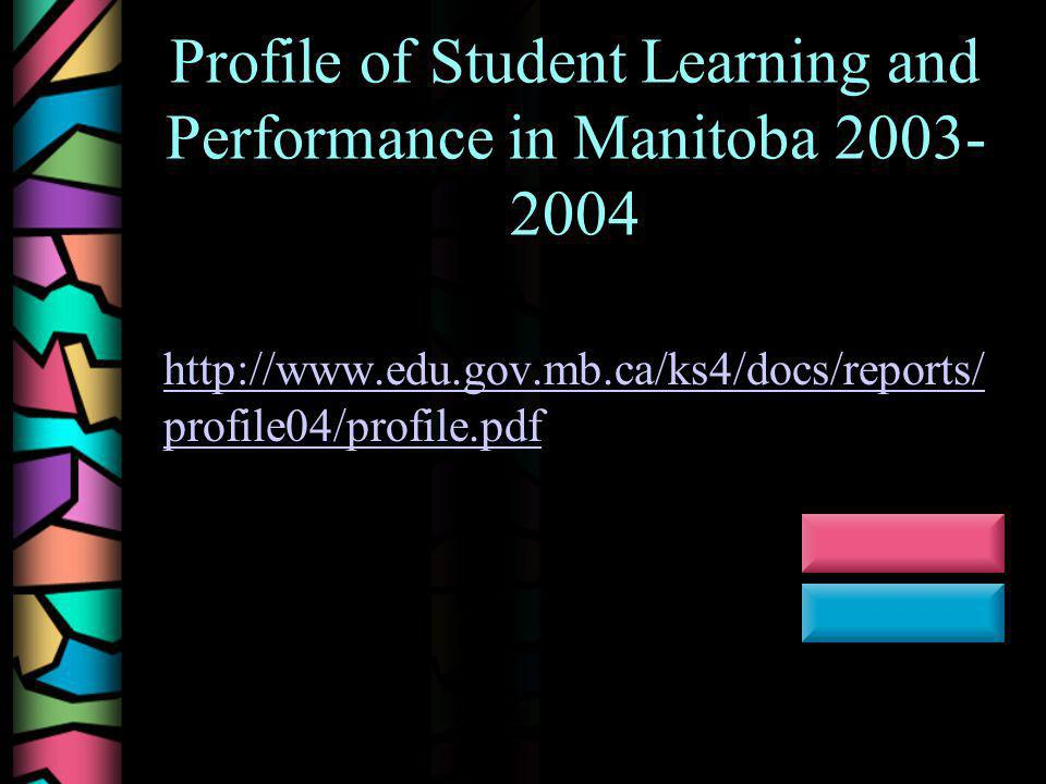Profile of Student Learning and Performance in Manitoba 2003- 2004 http://www.edu.gov.mb.ca/ks4/docs/reports/ profile04/profile.pdf http://www.edu.gov.mb.ca/ks4/docs/reports/ profile04/profile.pdf