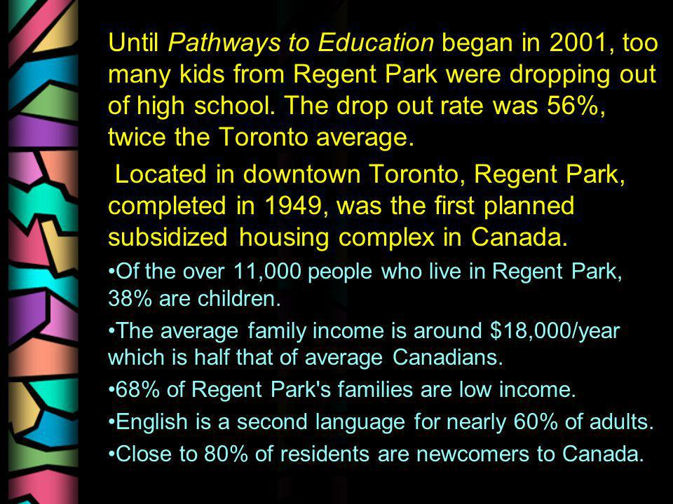 Until Pathways to Education began in 2001, too many kids from Regent Park were dropping out of high school. The drop out rate was 56%, twice the Toron