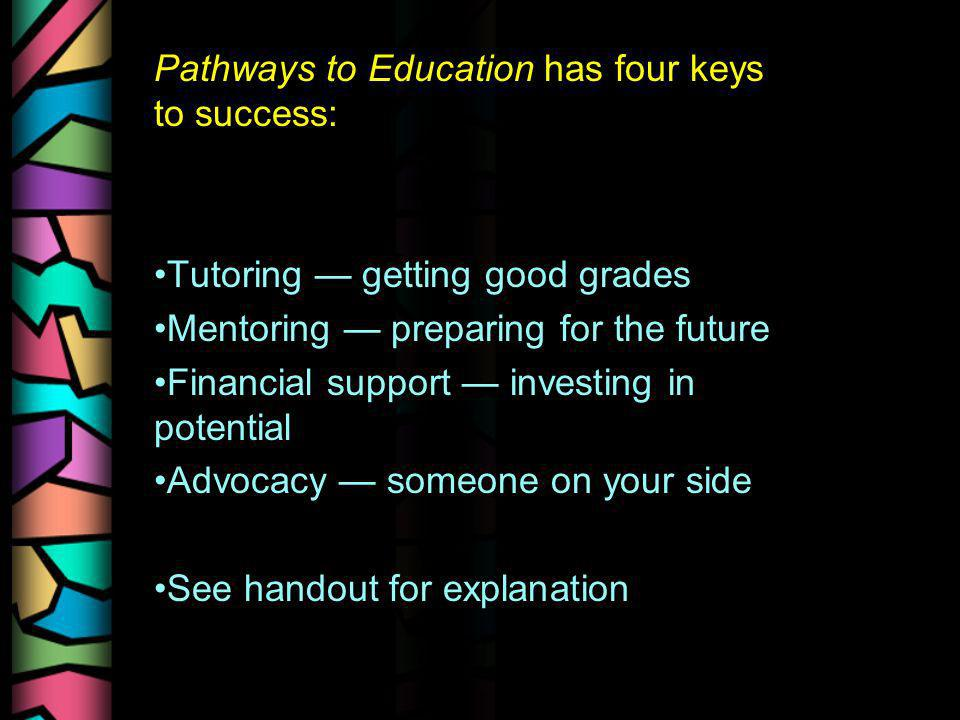 Pathways to Education has four keys to success: Tutoring getting good grades Mentoring preparing for the future Financial support investing in potenti