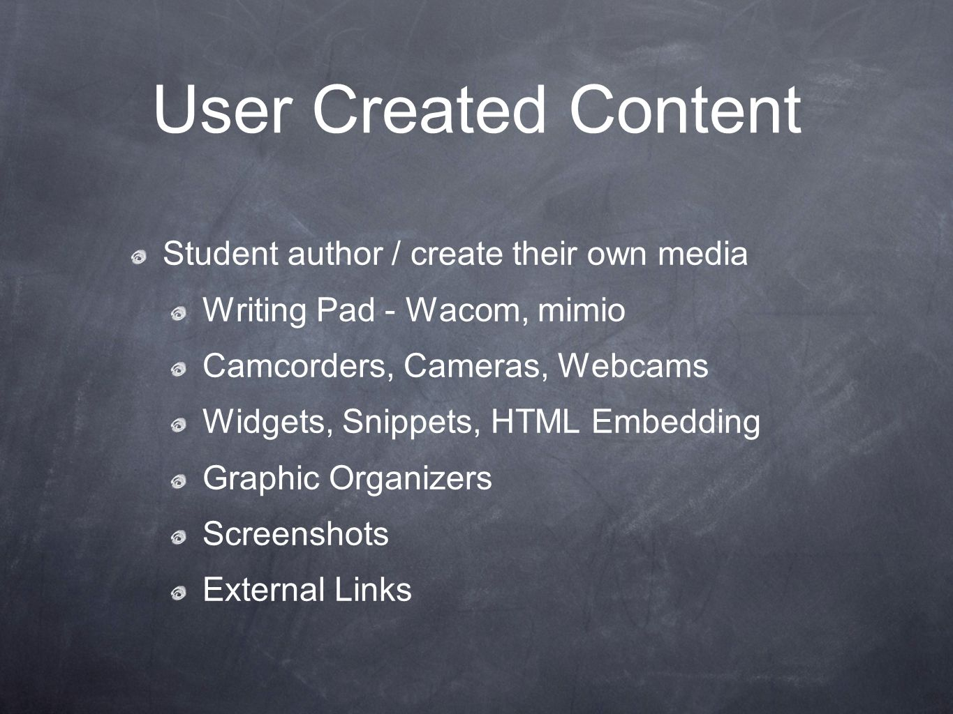 User Created Content Student author / create their own media Writing Pad - Wacom, mimio Camcorders, Cameras, Webcams Widgets, Snippets, HTML Embedding Graphic Organizers Screenshots External Links