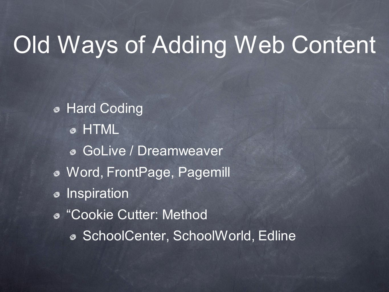 Old Ways of Adding Web Content Hard Coding HTML GoLive / Dreamweaver Word, FrontPage, Pagemill Inspiration Cookie Cutter: Method SchoolCenter, SchoolWorld, Edline