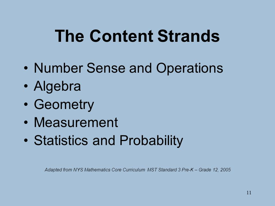 11 The Content Strands Number Sense and Operations Algebra Geometry Measurement Statistics and Probability Adapted from NYS Mathematics Core Curriculum MST Standard 3 Pre-K – Grade 12, 2005