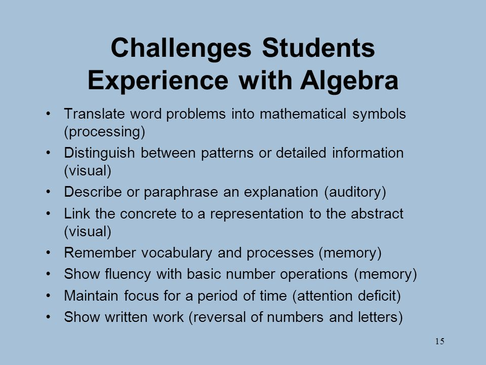 15 Challenges Students Experience with Algebra Translate word problems into mathematical symbols (processing) Distinguish between patterns or detailed information (visual) Describe or paraphrase an explanation (auditory) Link the concrete to a representation to the abstract (visual) Remember vocabulary and processes (memory) Show fluency with basic number operations (memory) Maintain focus for a period of time (attention deficit) Show written work (reversal of numbers and letters)