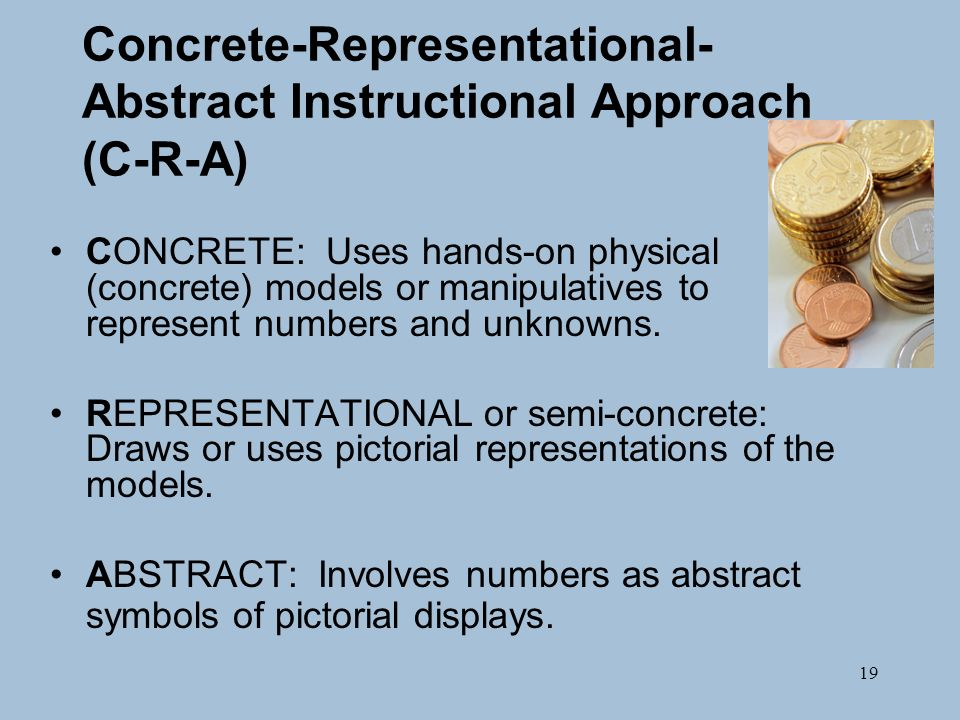 19 Concrete-Representational- Abstract Instructional Approach (C-R-A) CONCRETE: Uses hands-on physical (concrete) models or manipulatives to represent numbers and unknowns.