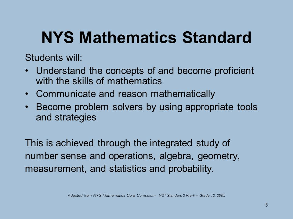 5 NYS Mathematics Standard Students will: Understand the concepts of and become proficient with the skills of mathematics Communicate and reason mathematically Become problem solvers by using appropriate tools and strategies This is achieved through the integrated study of number sense and operations, algebra, geometry, measurement, and statistics and probability.