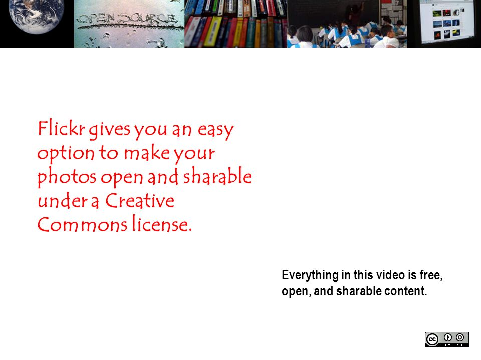 Everything in this video is free, open, and sharable content. Flickr gives you an easy option to make your photos open and sharable under a Creative C