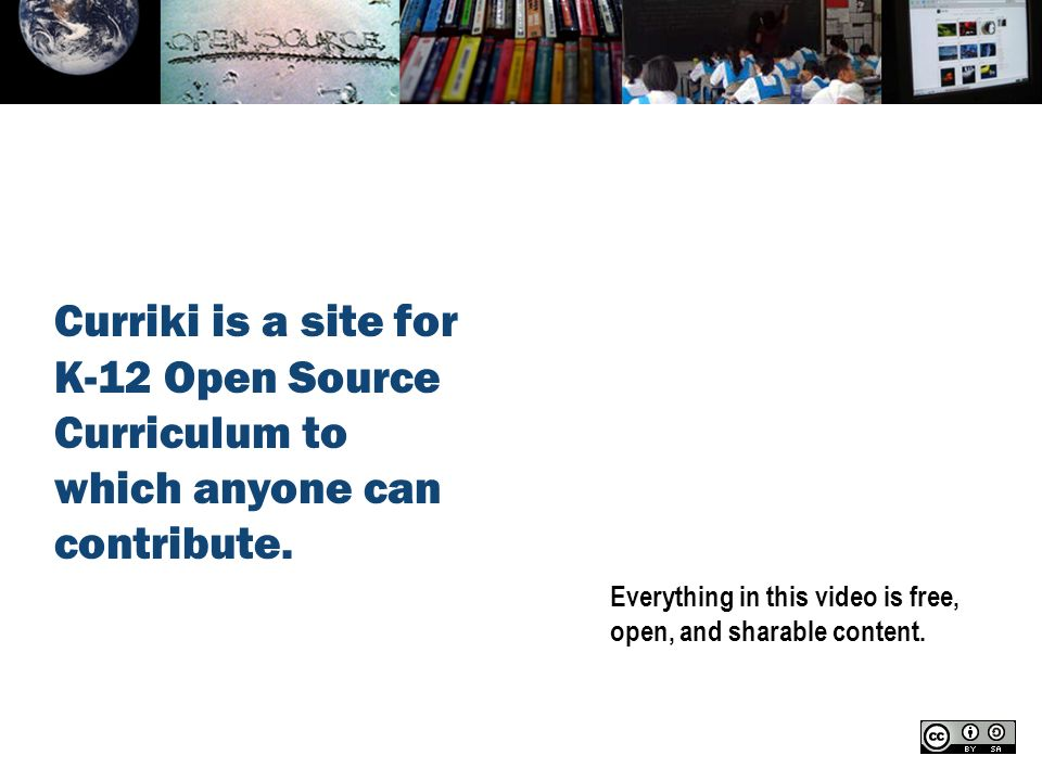 Everything in this video is free, open, and sharable content. Curriki is a site for K-12 Open Source Curriculum to which anyone can contribute.