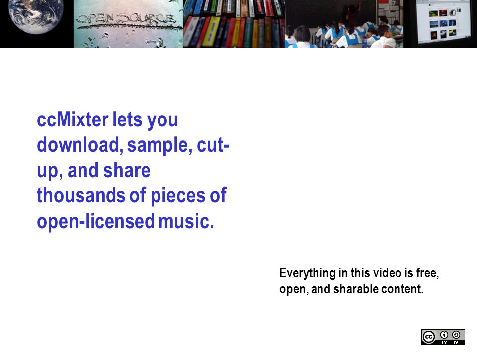 Everything in this video is free, open, and sharable content. ccMixter lets you download, sample, cut- up, and share thousands of pieces of open-licen