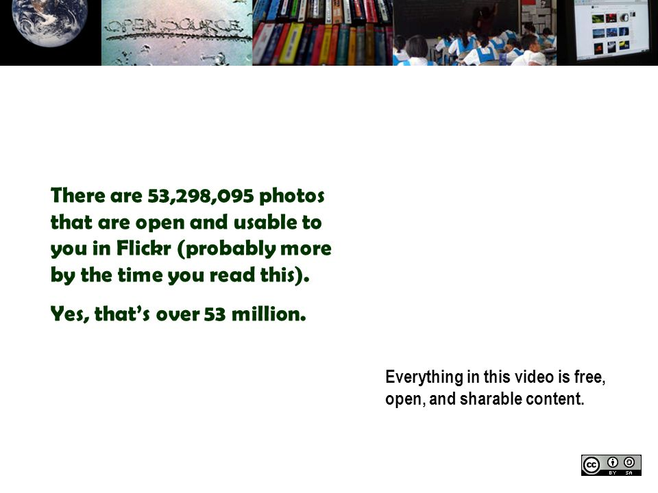 Everything in this video is free, open, and sharable content. There are 53,298,095 photos that are open and usable to you in Flickr (probably more by