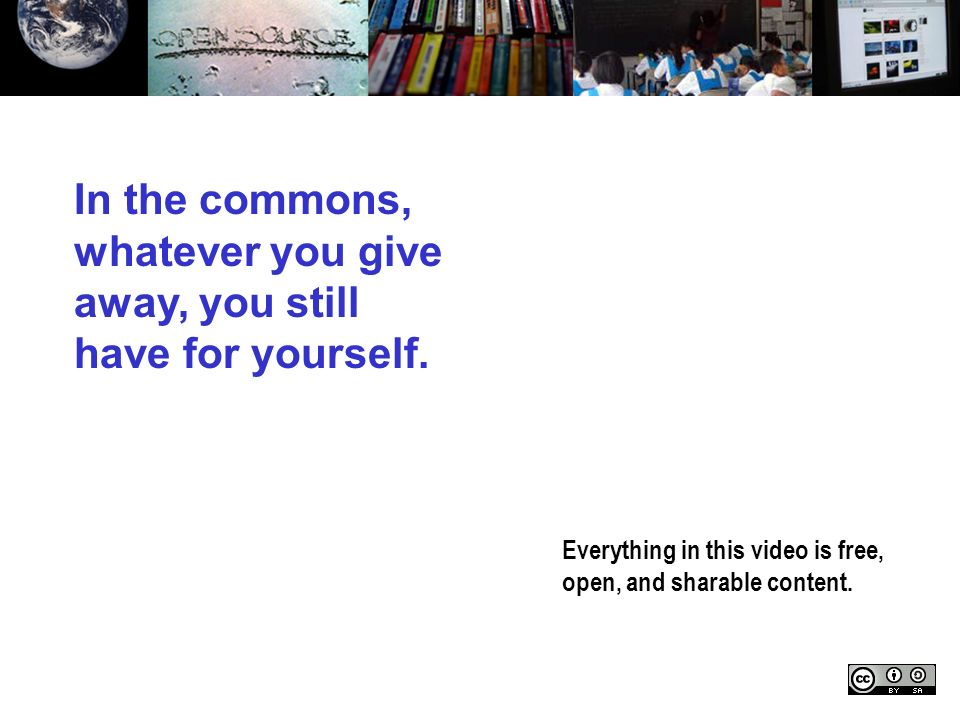 Everything in this video is free, open, and sharable content. In the commons, whatever you give away, you still have for yourself.