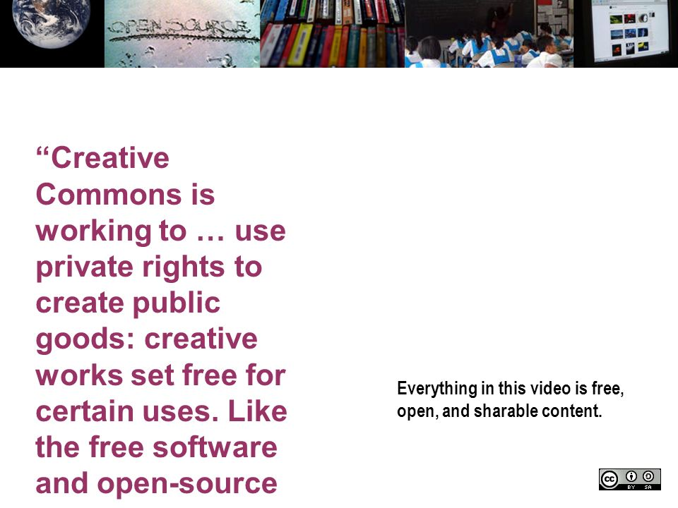 Everything in this video is free, open, and sharable content. Creative Commons is working to … use private rights to create public goods: creative wor