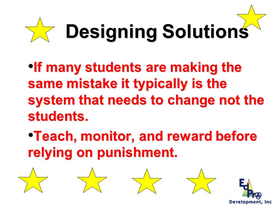 Designing Solutions If many students are making the same mistake it typically is the system that needs to change not the students. If many students ar