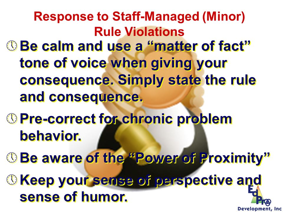 Be calm and use a matter of fact tone of voice when giving your consequence. Simply state the rule and consequence. Pre-correct for chronic problem be