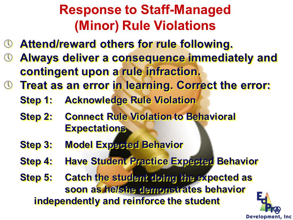 Attend/reward others for rule following. Always deliver a consequence immediately and contingent upon a rule infraction. Treat as an error in learning