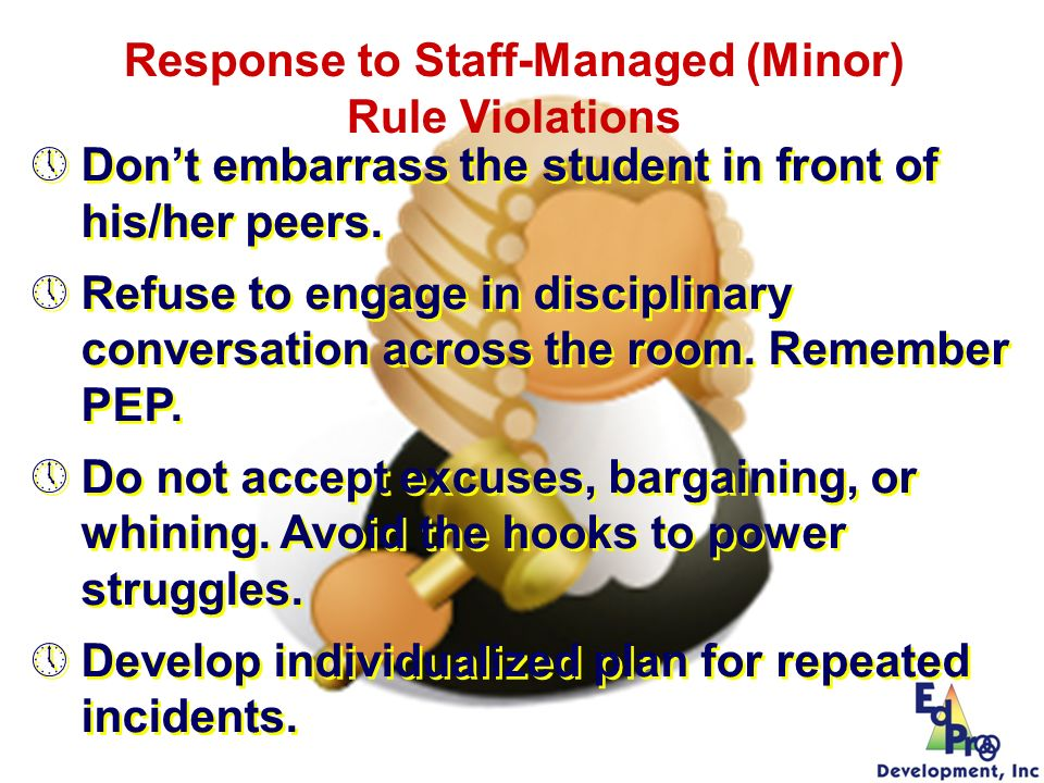 Dont embarrass the student in front of his/her peers. Refuse to engage in disciplinary conversation across the room. Remember PEP. Do not accept excus
