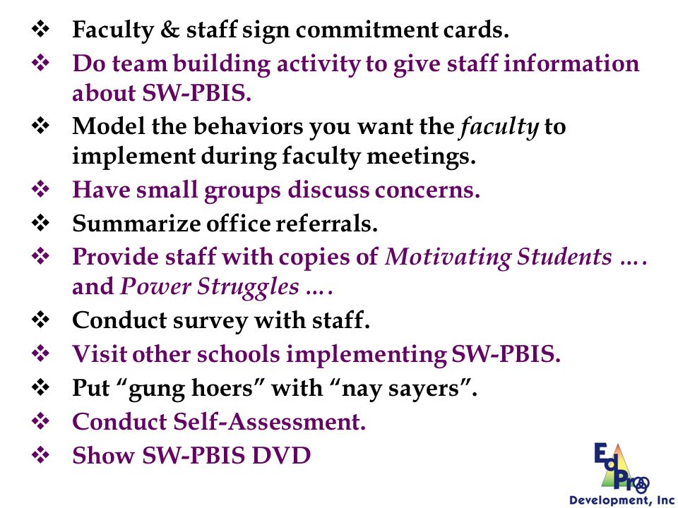 Faculty & staff sign commitment cards. Do team building activity to give staff information about SW-PBIS. Model the behaviors you want the faculty to