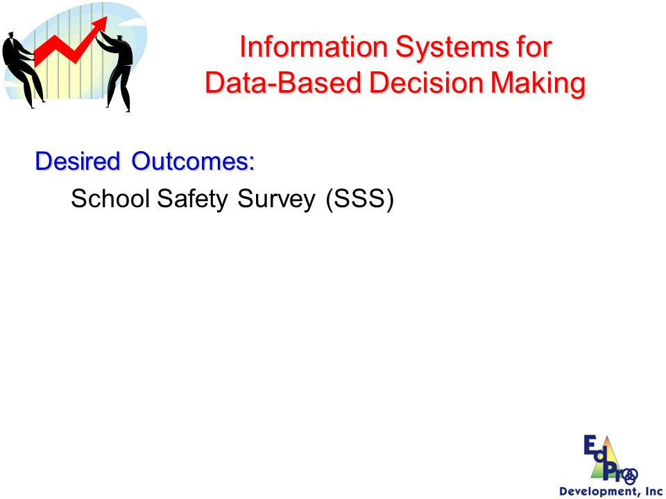 Information Systems for Data-Based Decision Making Desired Outcomes: School Safety Survey (SSS)