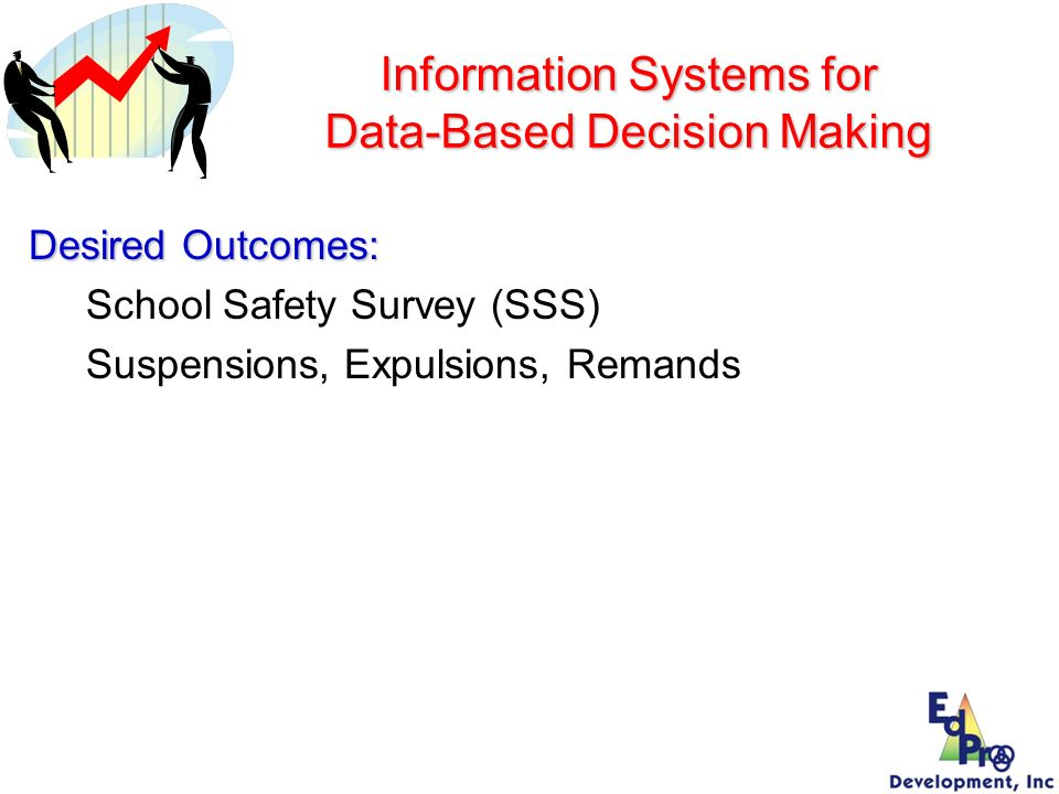Information Systems for Data-Based Decision Making Desired Outcomes: School Safety Survey (SSS) Suspensions, Expulsions, Remands