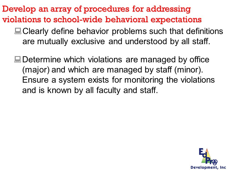 Clearly define behavior problems such that definitions are mutually exclusive and understood by all staff. Develop an array of procedures for addressi