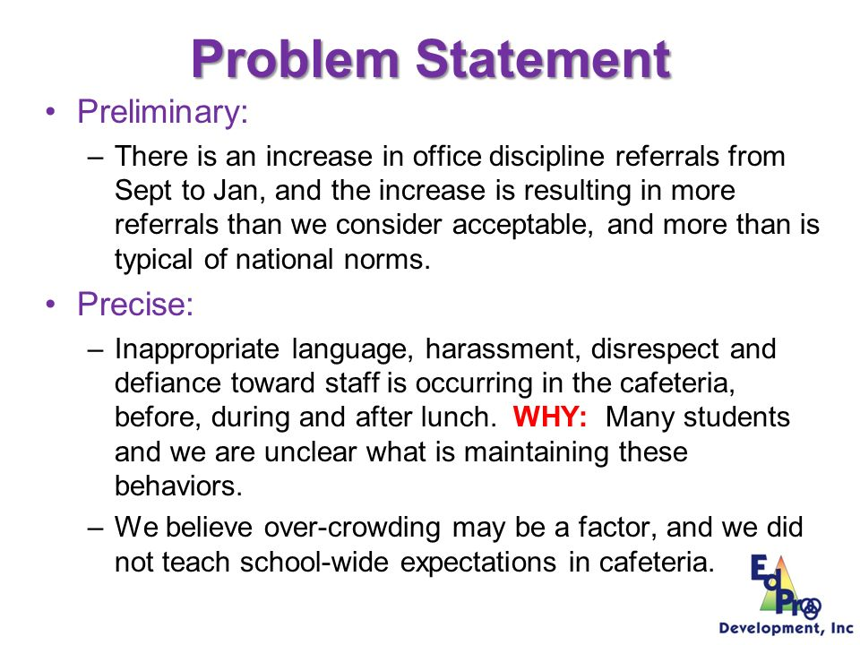 Trevor Test Middle School Problem Statement WHAT: Increasing trend in frequency of problem behavior WHAT: Two problems: –disrespect, insubordination, inappropriate language, and harassment –Skipping class WHERE: Cafeteria WHEN: Most problem behaviors occur during the noon lunch time WHO: About 24 students with 2-5 ODRs