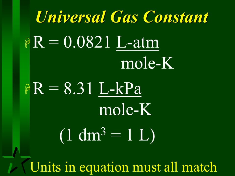 PV = nRT H P = pressure (atm or kPa) H V = volume (L or dm 3 ) H n = number of moles H R = universal gas constant H T = temperature (K)