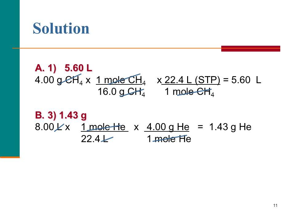 11 A. 1) 5.60 L 4.00 g CH 4 x 1 mole CH 4 x 22.4 L (STP) = 5.60 L 16.0 g CH 4 1 mole CH 4 B. 3) 1.43 g 8.00 L x 1 mole He x 4.00 g He = 1.43 g He 22.4