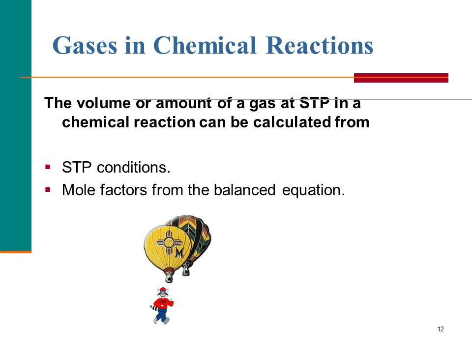 12 Gases in Chemical Reactions The volume or amount of a gas at STP in a chemical reaction can be calculated from STP conditions. Mole factors from th
