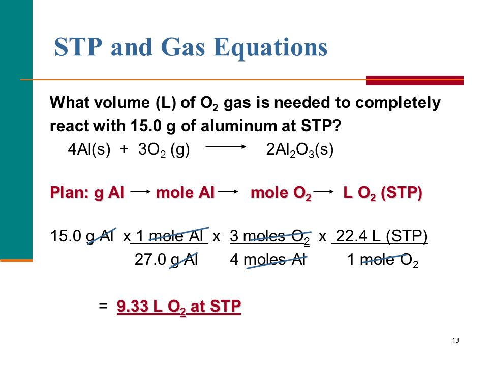 13 STP and Gas Equations What volume (L) of O 2 gas is needed to completely react with 15.0 g of aluminum at STP? 4Al(s) + 3O 2 (g) 2Al 2 O 3 (s) Plan