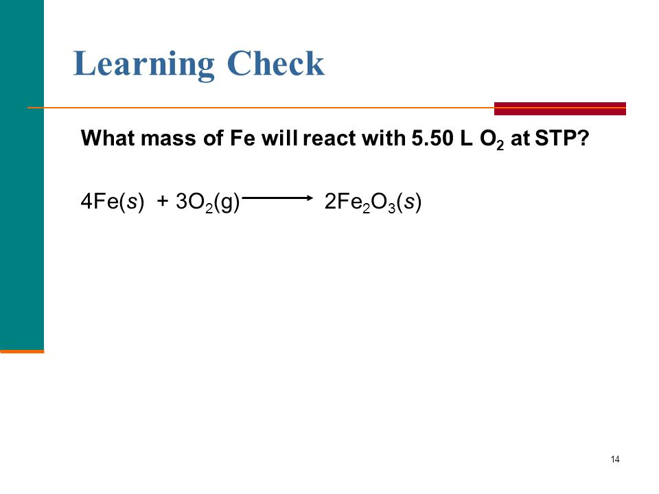 14 What mass of Fe will react with 5.50 L O 2 at STP? 4Fe(s) + 3O 2 (g) 2Fe 2 O 3 (s) Learning Check